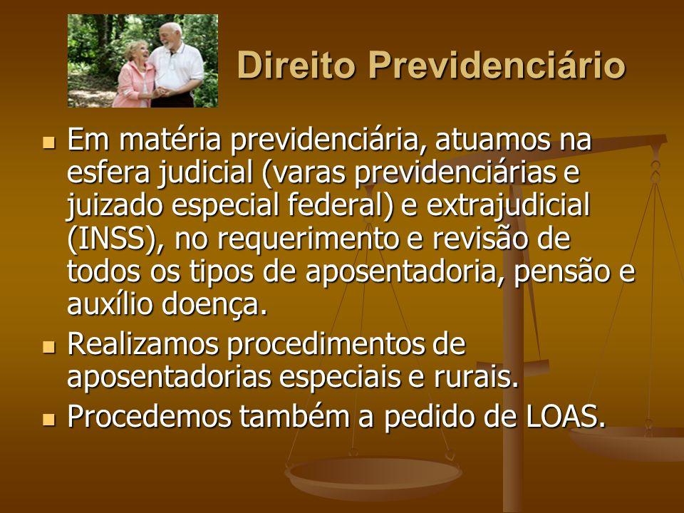 Direito Previdenciário Em matéria previdenciária, atuamos na esfera judicial (varas previdenciárias e juizado especial federal) e extrajudicial (INSS)