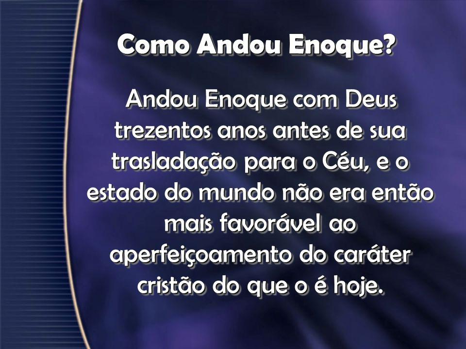 Como Andou Enoque? Andou Enoque com Deus trezentos anos antes de sua trasladação para o Céu, e o estado do mundo não era então mais favorável ao aperf