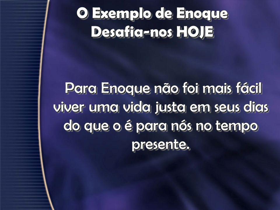 O Exemplo de Enoque Desafia-nos HOJE Para Enoque não foi mais fácil viver uma vida justa em seus dias do que o é para nós no tempo presente. Para Enoq