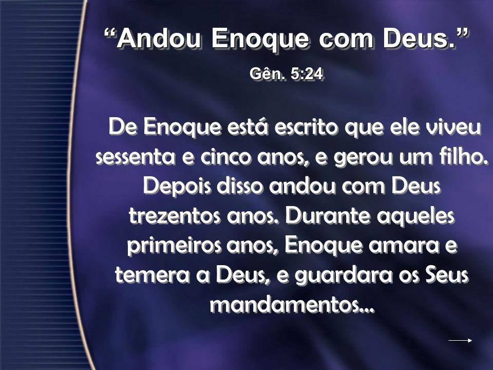 De Enoque está escrito que ele viveu sessenta e cinco anos, e gerou um filho. Depois disso andou com Deus trezentos anos. Durante aqueles primeiros an
