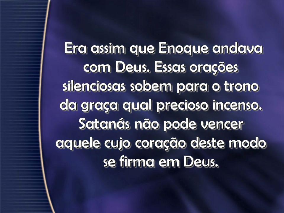 Era assim que Enoque andava com Deus. Essas orações silenciosas sobem para o trono da graça qual precioso incenso. Satanás não pode vencer aquele cujo