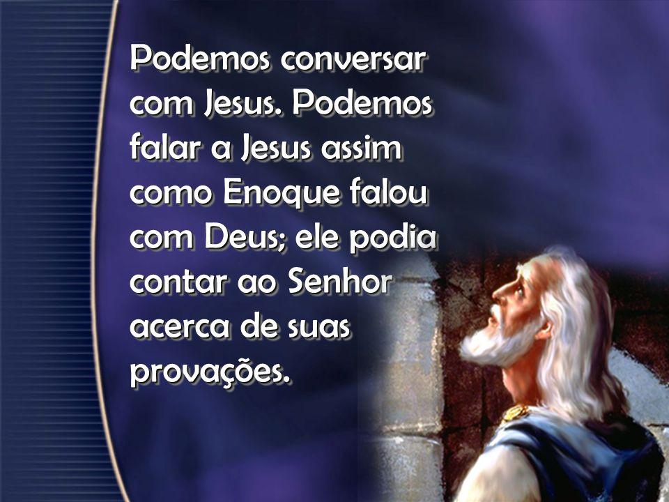 Podemos conversar com Jesus. Podemos falar a Jesus assim como Enoque falou com Deus; ele podia contar ao Senhor acerca de suas provações. Podemos conv