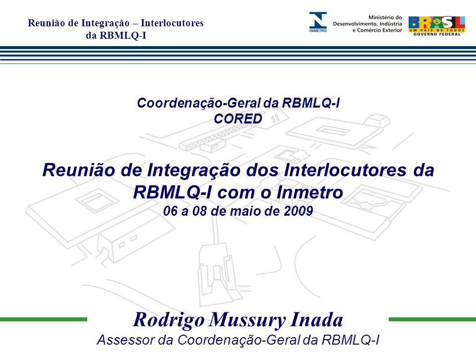 Reunião de Integração – Interlocutores da RBMLQ-I Rodrigo Mussury Inada Assessor da Coordenação-Geral da RBMLQ-I Coordenação-Geral da RBMLQ-I CORED Reunião de Integração dos Interlocutores da RBMLQ-I com o Inmetro 06 a 08 de maio de 2009