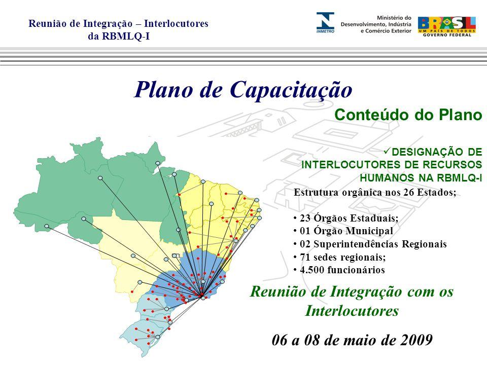 Reunião de Integração – Interlocutores da RBMLQ-I Plano de Capacitação Conteúdo do Plano DESIGNAÇÃO DE INTERLOCUTORES DE RECURSOS HUMANOS NA RBMLQ-I Estrutura orgânica nos 26 Estados; 23 Órgãos Estaduais; 01 Órgão Municipal 02 Superintendências Regionais 71 sedes regionais; 4.500 funcionários Reunião de Integração com os Interlocutores 06 a 08 de maio de 2009