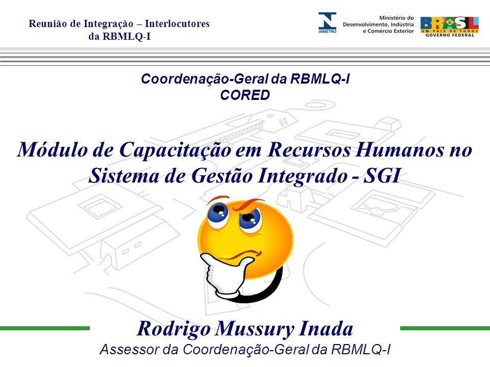 Reunião de Integração – Interlocutores da RBMLQ-I Rodrigo Mussury Inada Assessor da Coordenação-Geral da RBMLQ-I Coordenação-Geral da RBMLQ-I CORED Módulo de Capacitação em Recursos Humanos no Sistema de Gestão Integrado - SGI