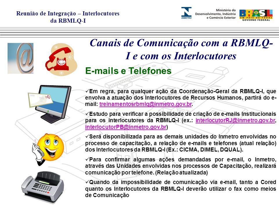 Reunião de Integração – Interlocutores da RBMLQ-I Canais de Comunicação com a RBMLQ- I e com os Interlocutores E-mails e Telefones Em regra, para qualquer ação da Coordenação-Geral da RBMLQ-I, que envolva a atuação dos Interlocutores de Recursos Humanos, partirá do e- mail: treinamentosrbmlq@inmetro.gov.br.treinamentosrbmlq@inmetro.gov.br Estudo para verificar a possibilidade de criação de e-mails Institucionais para os interlocutores da RBMLQ-I (ex.: interlocutorRJ@inmetro.gov.br, interlocutorPB@inmetro.gov.br)interlocutorRJ@inmetro.gov.br interlocutorPB@inmetro.gov.br Será disponibilizada para as demais unidades do Inmetro envolvidas no processo de capacitação, a relação de e-mails e telefones (atual relação) dos Interlocutores da RBMLQ-I (Ex.: CICMA, DIMEL, DQUAL).