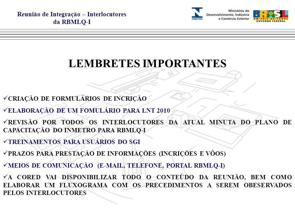 Reunião de Integração – Interlocutores da RBMLQ-I LEMBRETES IMPORTANTES CRIAÇÃO DE FORMULÁRIOS DE INCRIÇÃO ELABORAÇÃO DE UM FOMULÁRIO PARA LNT 2010 REVISÃO POR TODOS OS INTERLOCUTORES DA ATUAL MINUTA DO PLANO DE CAPACITAÇÃO DO INMETRO PARA RBMLQ-I TREINAMENTOS PARA USUÁRIOS DO SGI PRAZOS PARA PRESTAÇÃO DE INFORMAÇÕES (INCRIÇÕES E VÔOS) MEIOS DE COMUNICAÇÃO (E-MAIL, TELEFONE, PORTAL RBMLQ-I) A CORED VAI DISPONIBILIZAR TODO O CONTEÚDO DA REUNIÃO, BEM COMO ELABORAR UM FLUXOGRAMA COM OS PRECEDIMENTOS A SEREM OBESERVADOS PELOS INTERLOCUTORES