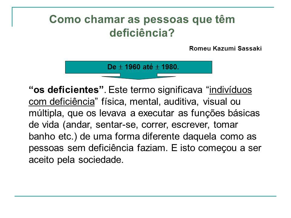 Como chamar as pessoas que têm deficiência? Romeu Kazumi Sassaki os deficientes. Este termo significava indivíduos com deficiência física, mental, aud
