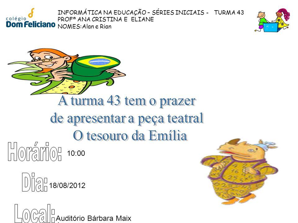 INFORMÁTICA NA EDUCAÇÃO – SÉRIES INICIAIS - TURMA 43 PROFª ANA CRISTINA E ELIANE NOMES:Alan e Rian 10:00 18/08/2012. Auditório Bárbara Maix