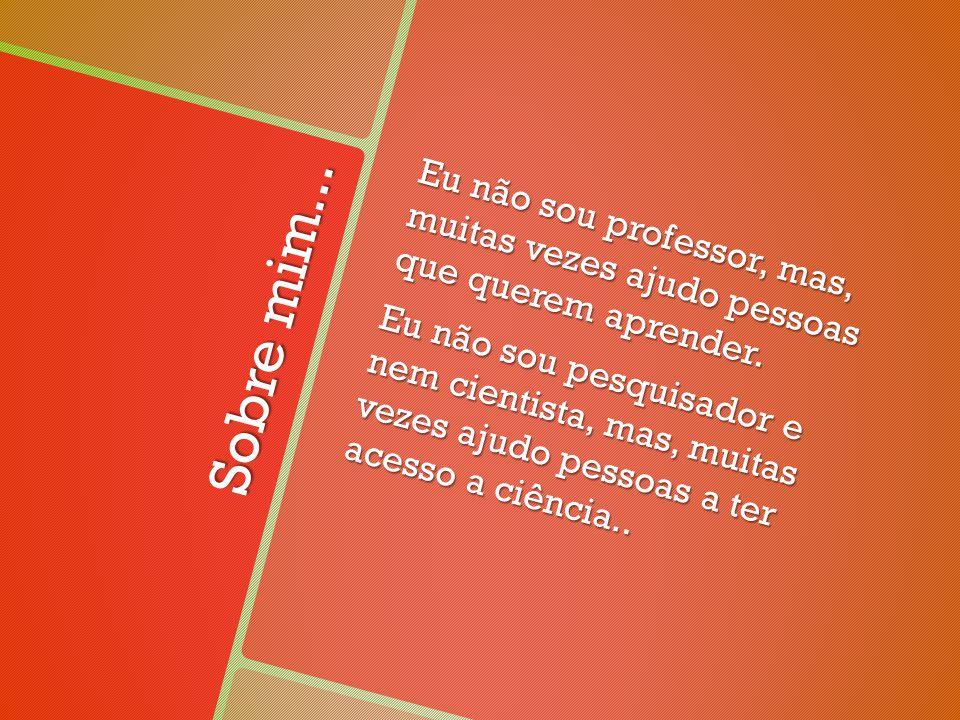 Sobre mim... Eu não sou professor, mas, muitas vezes ajudo pessoas que querem aprender.