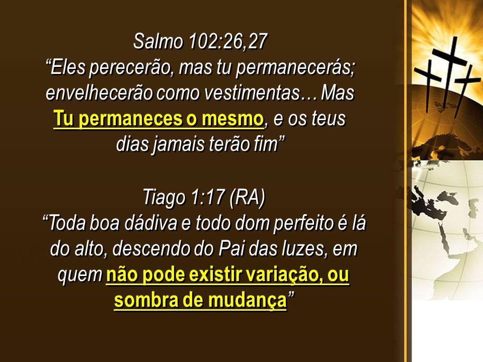 Salmo 102:26,27 Eles perecerão, mas tu permanecerás; envelhecerão como vestimentas… Mas Tu permaneces o mesmo, e os teus dias jamais terão fim Salmo 102:26,27 Eles perecerão, mas tu permanecerás; envelhecerão como vestimentas… Mas Tu permaneces o mesmo, e os teus dias jamais terão fim Tiago 1:17 (RA) Toda boa dádiva e todo dom perfeito é lá do alto, descendo do Pai das luzes, em quem não pode existir variação, ou sombra de mudança Tiago 1:17 (RA) Toda boa dádiva e todo dom perfeito é lá do alto, descendo do Pai das luzes, em quem não pode existir variação, ou sombra de mudança