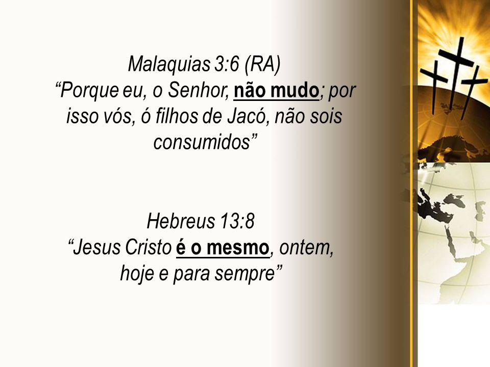 Hebreus 13:8 Jesus Cristo é o mesmo, ontem, hoje e para sempre Malaquias 3:6 (RA) Porque eu, o Senhor, não mudo ; por isso vós, ó filhos de Jacó, não sois consumidos