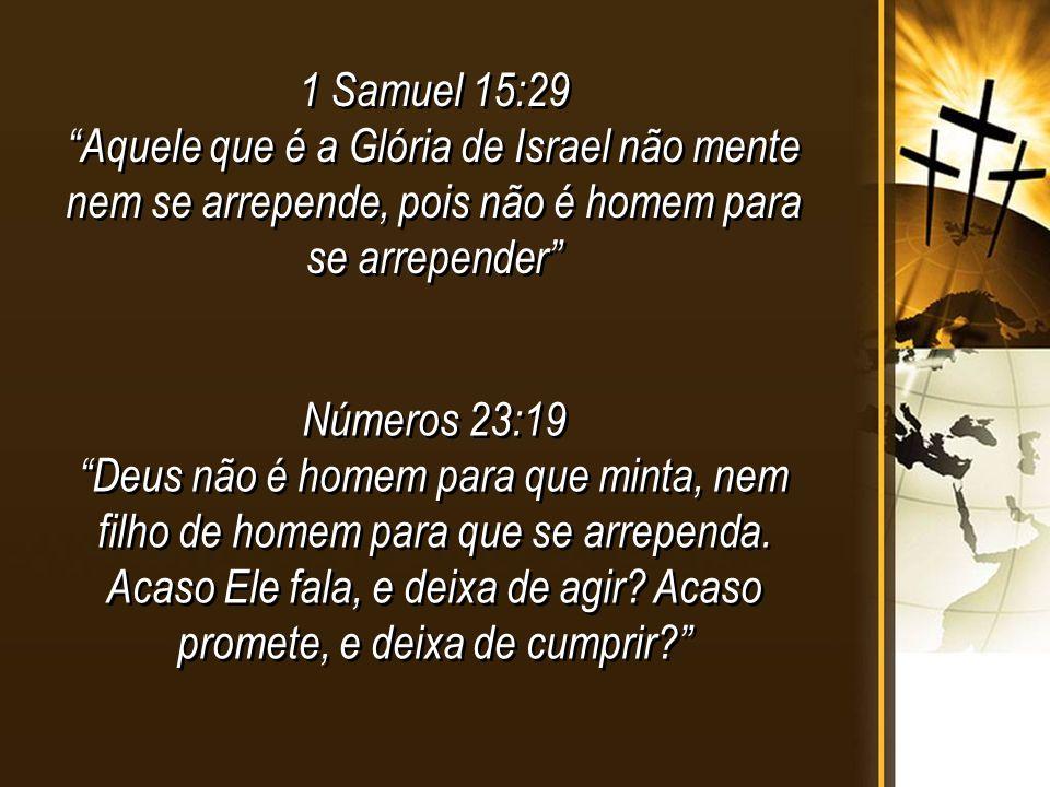 1 Samuel 15:29 Aquele que é a Glória de Israel não mente nem se arrepende, pois não é homem para se arrepender 1 Samuel 15:29 Aquele que é a Glória de Israel não mente nem se arrepende, pois não é homem para se arrepender Números 23:19 Deus não é homem para que minta, nem filho de homem para que se arrependa.