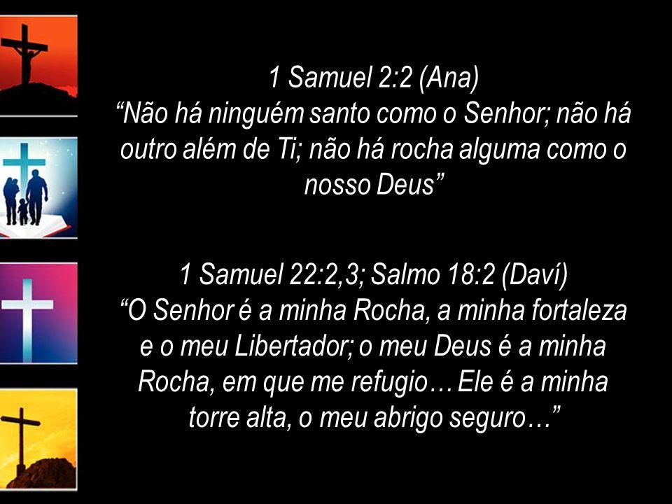 1 Samuel 2:2 (Ana) Não há ninguém santo como o Senhor; não há outro além de Ti; não há rocha alguma como o nosso Deus 1 Samuel 2:2 (Ana) Não há ninguém santo como o Senhor; não há outro além de Ti; não há rocha alguma como o nosso Deus 1 Samuel 22:2,3; Salmo 18:2 (Daví) O Senhor é a minha Rocha, a minha fortaleza e o meu Libertador; o meu Deus é a minha Rocha, em que me refugio… Ele é a minha torre alta, o meu abrigo seguro… 1 Samuel 22:2,3; Salmo 18:2 (Daví) O Senhor é a minha Rocha, a minha fortaleza e o meu Libertador; o meu Deus é a minha Rocha, em que me refugio… Ele é a minha torre alta, o meu abrigo seguro…