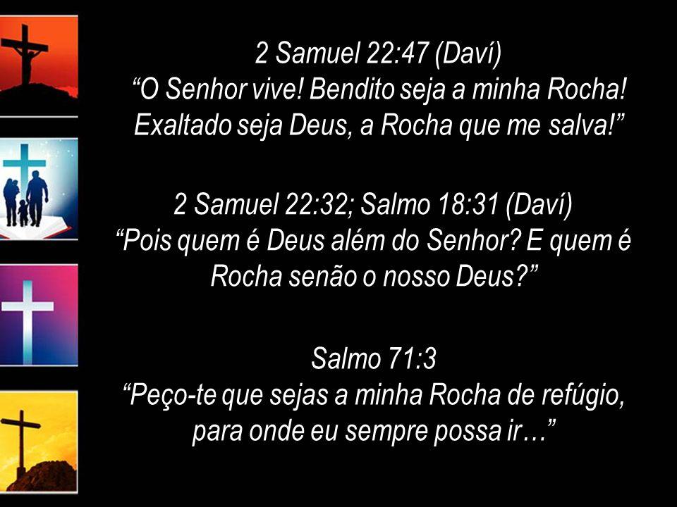 2 Samuel 22:47 (Daví) O Senhor vive.Bendito seja a minha Rocha.