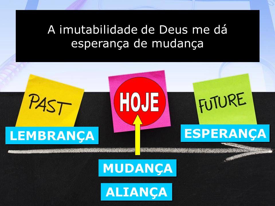 A imutabilidade de Deus me dá esperança de mudança A imutabilidade de Deus me dá esperança de mudança LEMBRANÇA MUDANÇA ALIANÇA ESPERANÇA