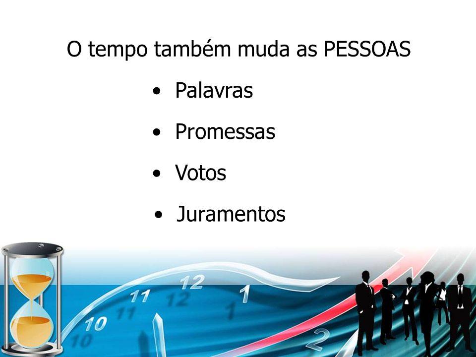 O tempo também muda as PESSOAS Palavras Promessas Votos Juramentos