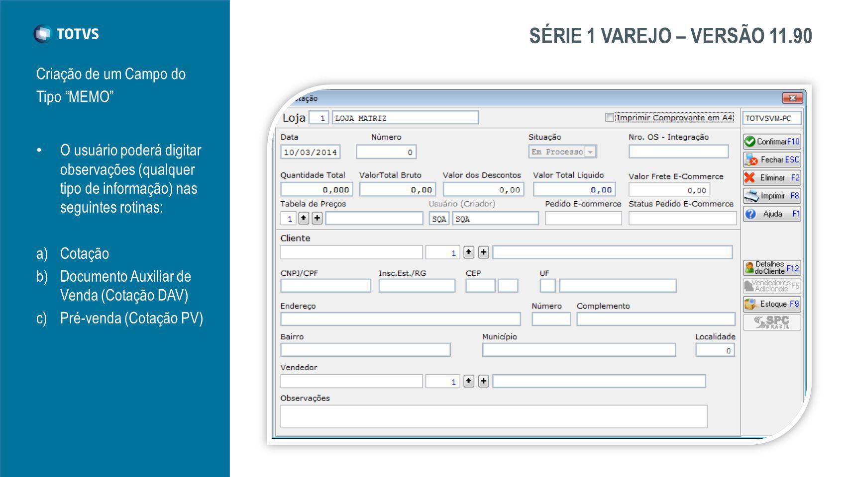 SÉRIE 1 VAREJO – VERSÃO 11.90 Criação de um Campo do Tipo MEMO O usuário poderá digitar observações (qualquer tipo de informação) nas seguintes rotinas: a)Cotação b)Documento Auxiliar de Venda (Cotação DAV) c)Pré-venda (Cotação PV)
