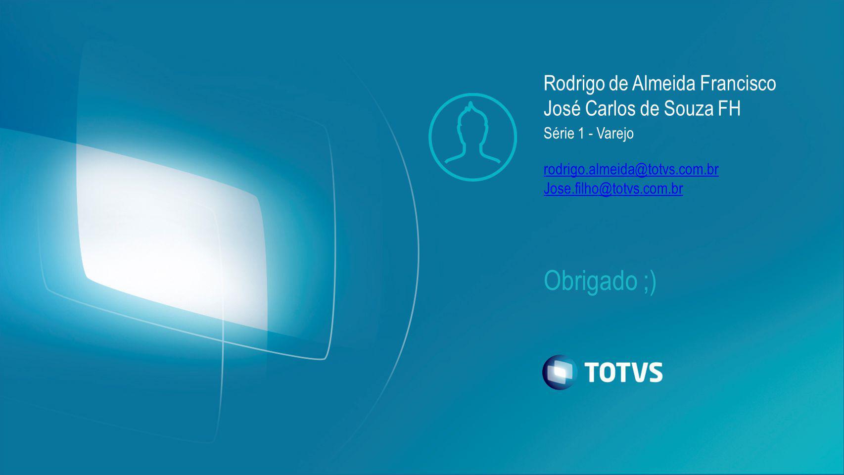 Obrigado ;) Rodrigo de Almeida Francisco José Carlos de Souza FH Série 1 - Varejo rodrigo.almeida@totvs.com.br Jose.filho@totvs.com.br