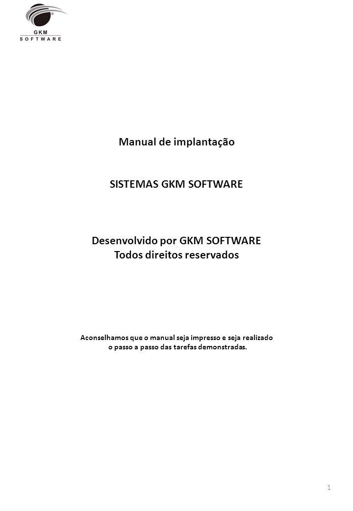 Manual de implantação SISTEMAS GKM SOFTWARE Desenvolvido por GKM SOFTWARE Todos direitos reservados Aconselhamos que o manual seja impresso e seja rea