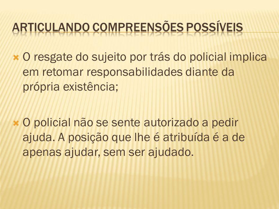 O resgate do sujeito por trás do policial implica em retomar responsabilidades diante da própria existência; O policial não se sente autorizado a pedir ajuda.