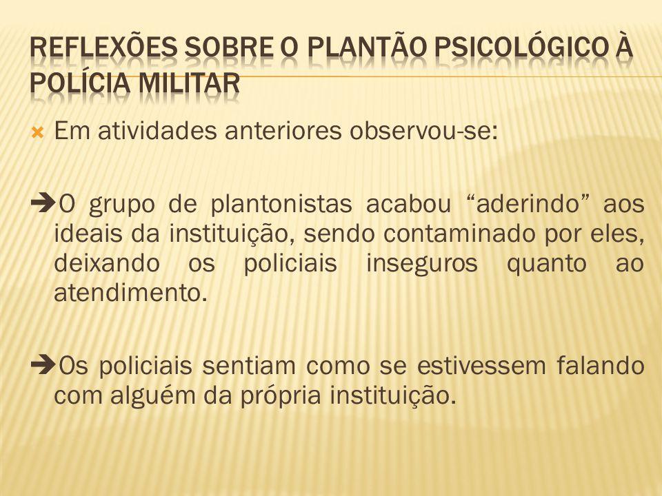 Em atividades anteriores observou-se: O grupo de plantonistas acabou aderindo aos ideais da instituição, sendo contaminado por eles, deixando os policiais inseguros quanto ao atendimento.
