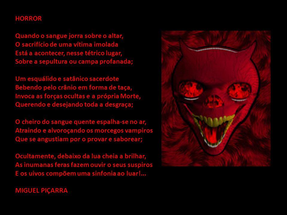 HORROR Quando o sangue jorra sobre o altar, O sacrifício de uma vítima imolada Está a acontecer, nesse tétrico lugar, Sobre a sepultura ou campa profanada; Um esquálido e satânico sacerdote Bebendo pelo crânio em forma de taça, Invoca as forças ocultas e a própria Morte, Querendo e desejando toda a desgraça; O cheiro do sangue quente espalha-se no ar, Atraindo e alvoroçando os morcegos vampiros Que se angustiam por o provar e saborear; Ocultamente, debaixo da lua cheia a brilhar, As inumanas feras fazem ouvir o seus suspiros E os uivos compõem uma sinfonia ao luar!...