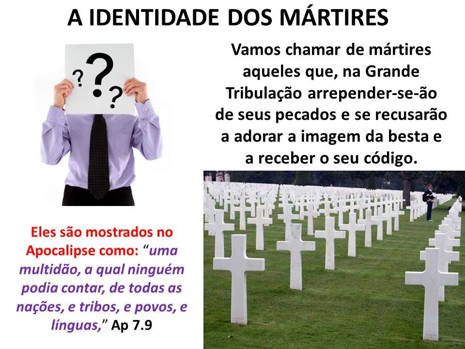 A IDENTIDADE DOS MÁRTIRES Vamos chamar de mártires aqueles que, na Grande Tribulação arrepender-se-ão de seus pecados e se recusarão a adorar a imagem da besta e a receber o seu código.