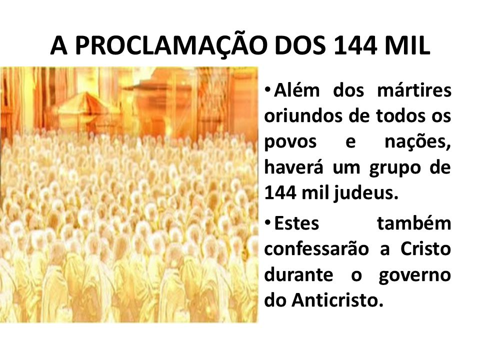 A PROCLAMAÇÃO DOS 144 MIL Além dos mártires oriundos de todos os povos e nações, haverá um grupo de 144 mil judeus. Estes também confessarão a Cristo