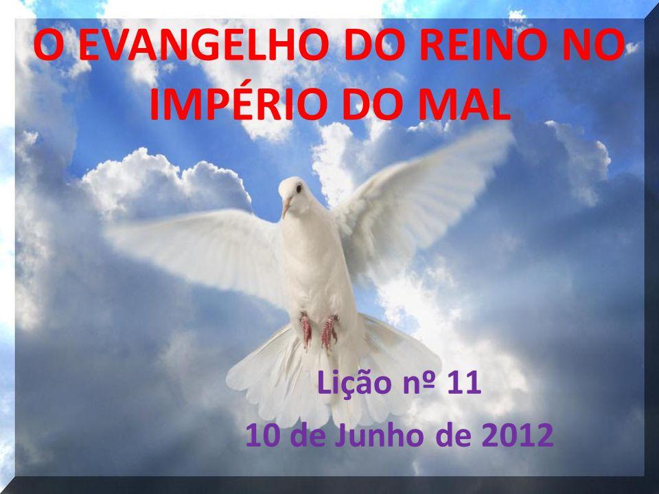 O EVANGELHO DO REINO NO IMPÉRIO DO MAL Lição nº 11 10 de Junho de 2012