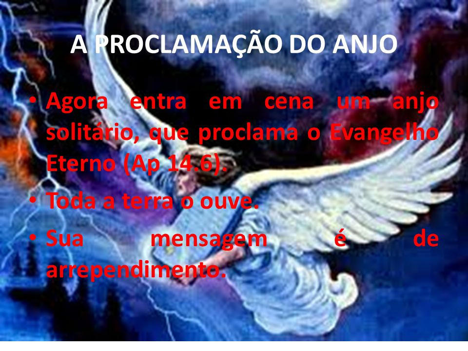 A PROCLAMAÇÃO DO ANJO Agora entra em cena um anjo solitário, que proclama o Evangelho Eterno (Ap 14.6). Toda a terra o ouve. Sua mensagem é de arrepen