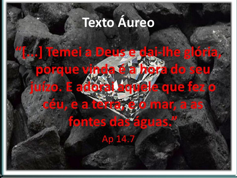 Texto Áureo [...] Temei a Deus e dai-lhe glória, porque vinda é a hora do seu juízo. E adorai aquele que fez o céu, e a terra, e o mar, a as fontes da