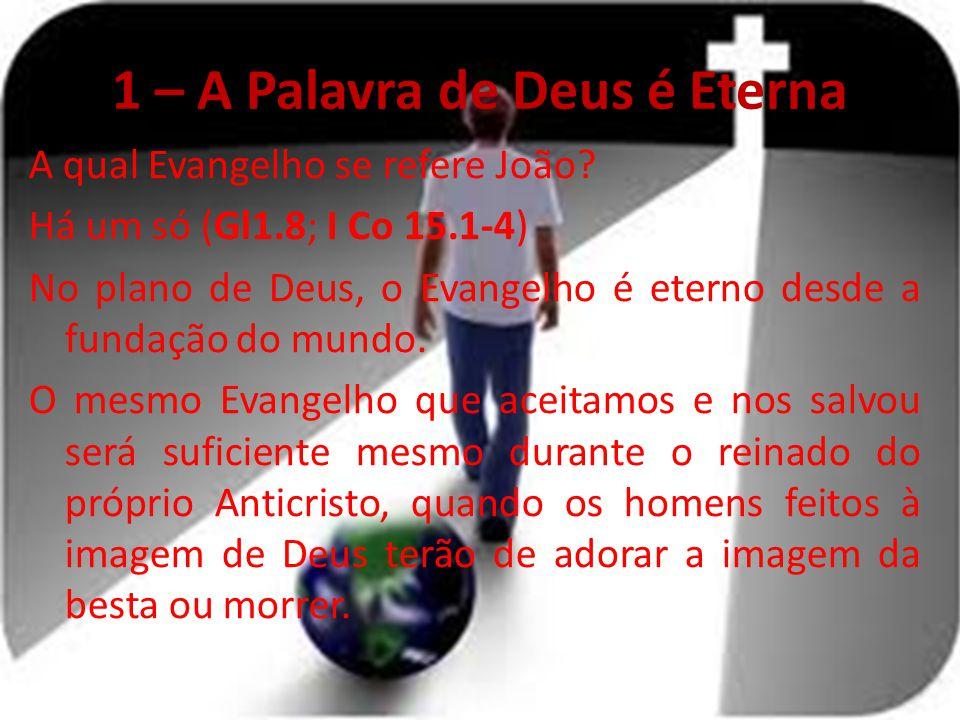 1 – A Palavra de Deus é Eterna A qual Evangelho se refere João? Há um só (Gl1.8; I Co 15.1-4) No plano de Deus, o Evangelho é eterno desde a fundação