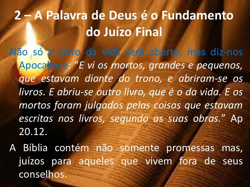2 – A Palavra de Deus é o Fundamento do Juízo Final Não só o Livro da vida será aberto, mas diz-nos Apocalipse: E vi os mortos, grandes e pequenos, qu