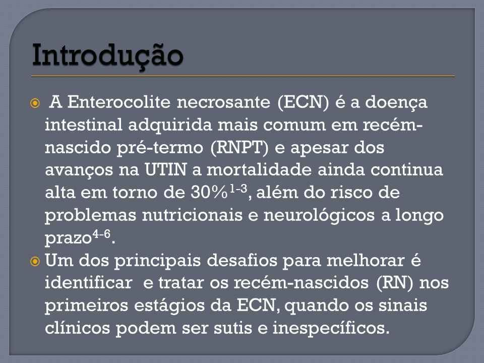 A Enterocolite necrosante (ECN) é a doença intestinal adquirida mais comum em recém- nascido pré-termo (RNPT) e apesar dos avanços na UTIN a mortalida