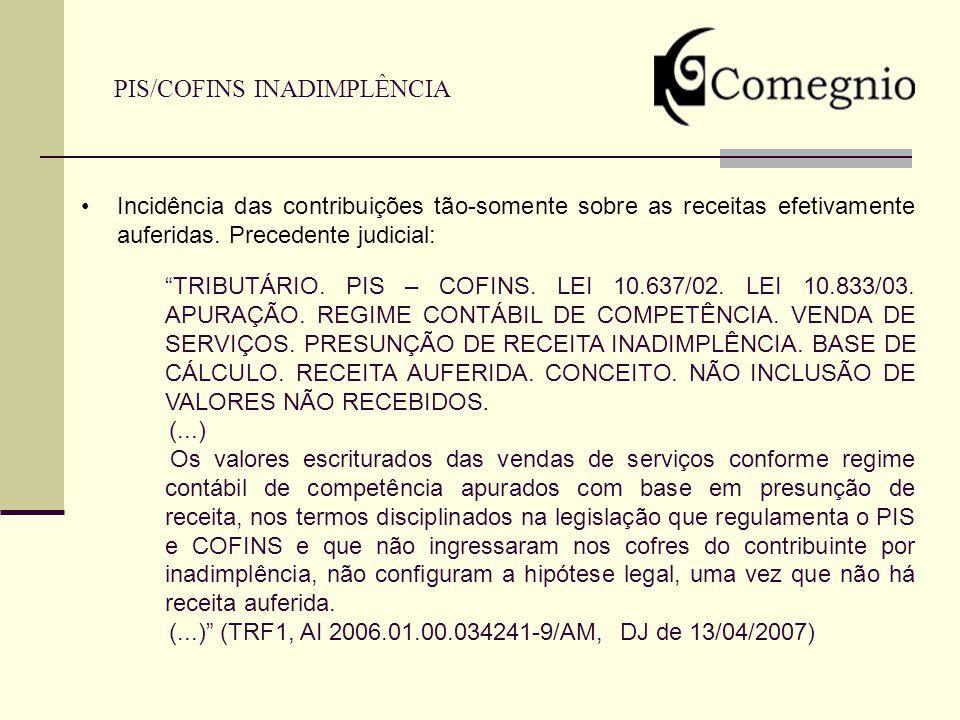 PIS/COFINS INADIMPLÊNCIA Incidência das contribuições tão-somente sobre as receitas efetivamente auferidas. Precedente judicial: TRIBUTÁRIO. PIS – COF