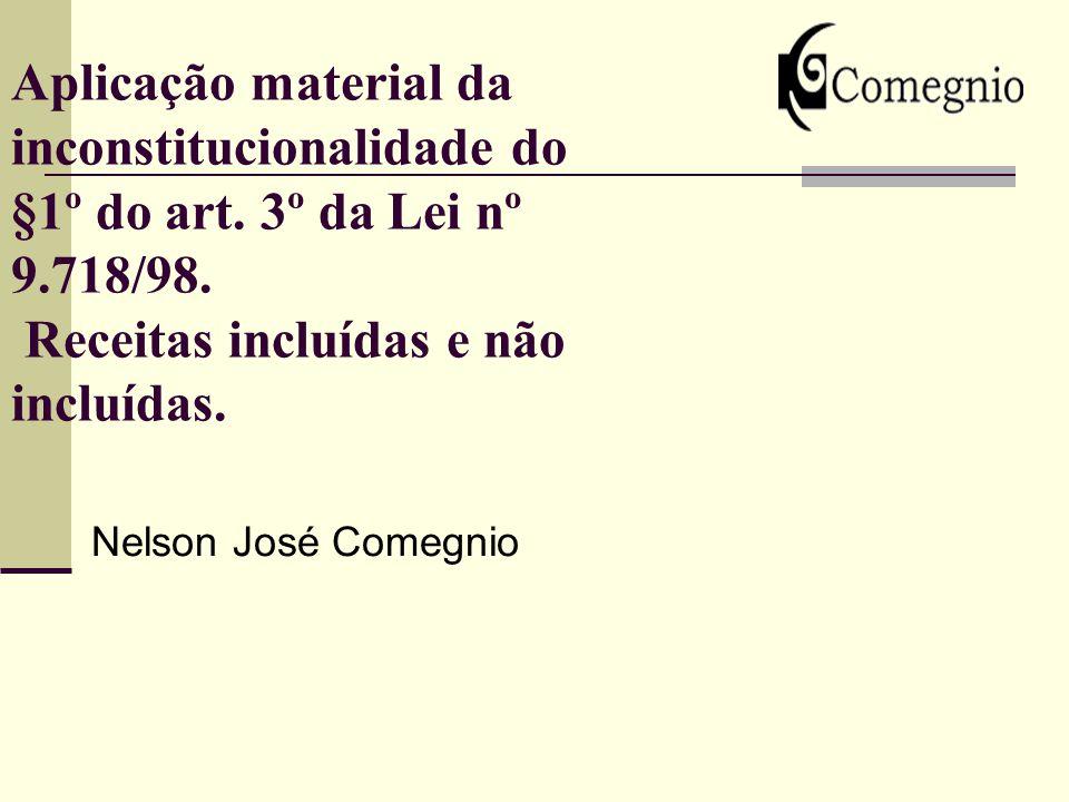 Aplicação material da inconstitucionalidade do §1º do art. 3º da Lei nº 9.718/98. Receitas incluídas e não incluídas. Nelson José Comegnio