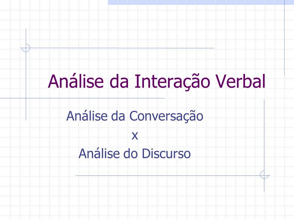 Análise da Interação Verbal Análise da Conversação x Análise do Discurso