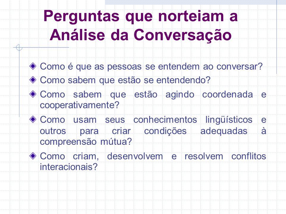 Perguntas que norteiam a Análise da Conversação Como é que as pessoas se entendem ao conversar.