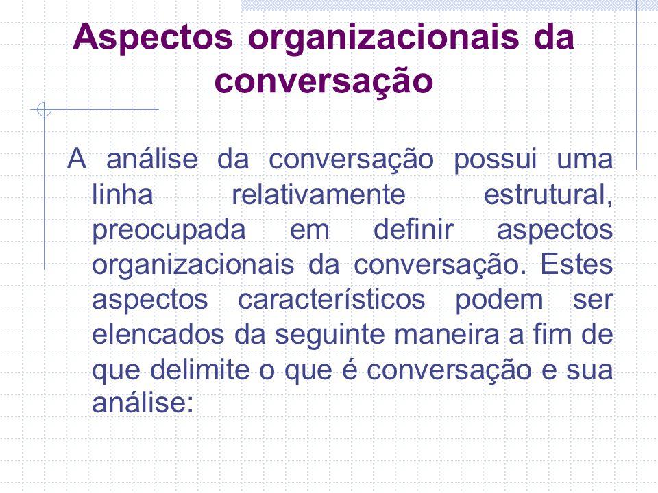 Aspectos organizacionais da conversação A análise da conversação possui uma linha relativamente estrutural, preocupada em definir aspectos organizacionais da conversação.