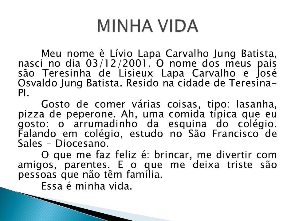 Meu nome è Lívio Lapa Carvalho Jung Batista, nasci no dia 03/12/2001. O nome dos meus pais são Teresinha de Lisieux Lapa Carvalho e José Osvaldo Jung