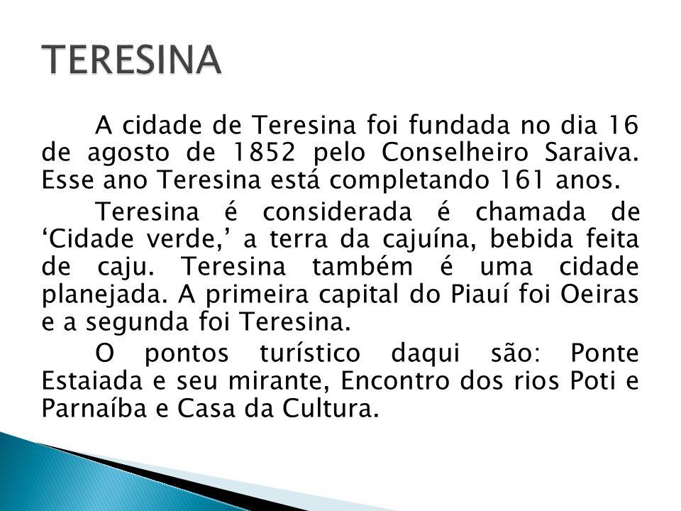 A cidade de Teresina foi fundada no dia 16 de agosto de 1852 pelo Conselheiro Saraiva. Esse ano Teresina está completando 161 anos. Teresina é conside