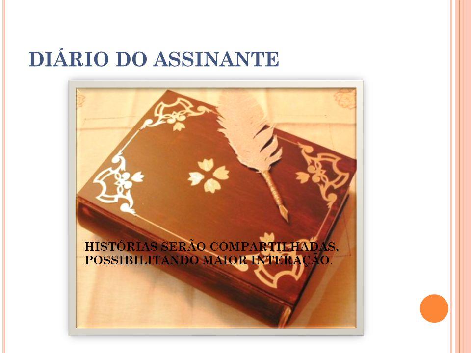 DIÁRIO DO ASSINANTE HISTÓRIAS SERÃO COMPARTILHADAS, POSSIBILITANDO MAIOR INTERAÇÃO.
