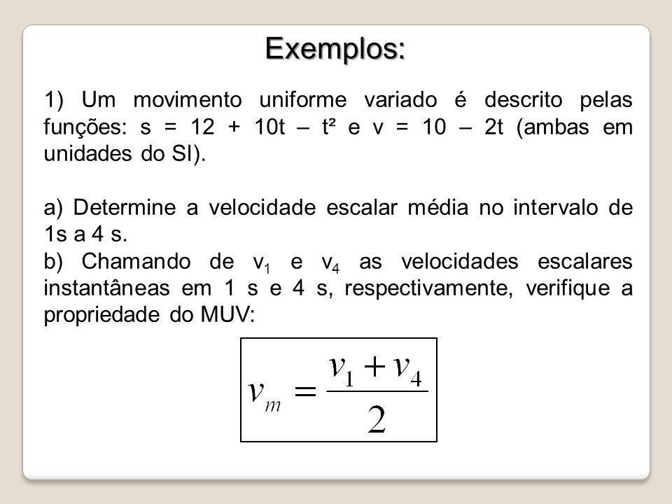 Exemplos: Exemplos: 1) Um movimento uniforme variado é descrito pelas funções: s = 12 + 10t – t² e v = 10 – 2t (ambas em unidades do SI). a) Determine