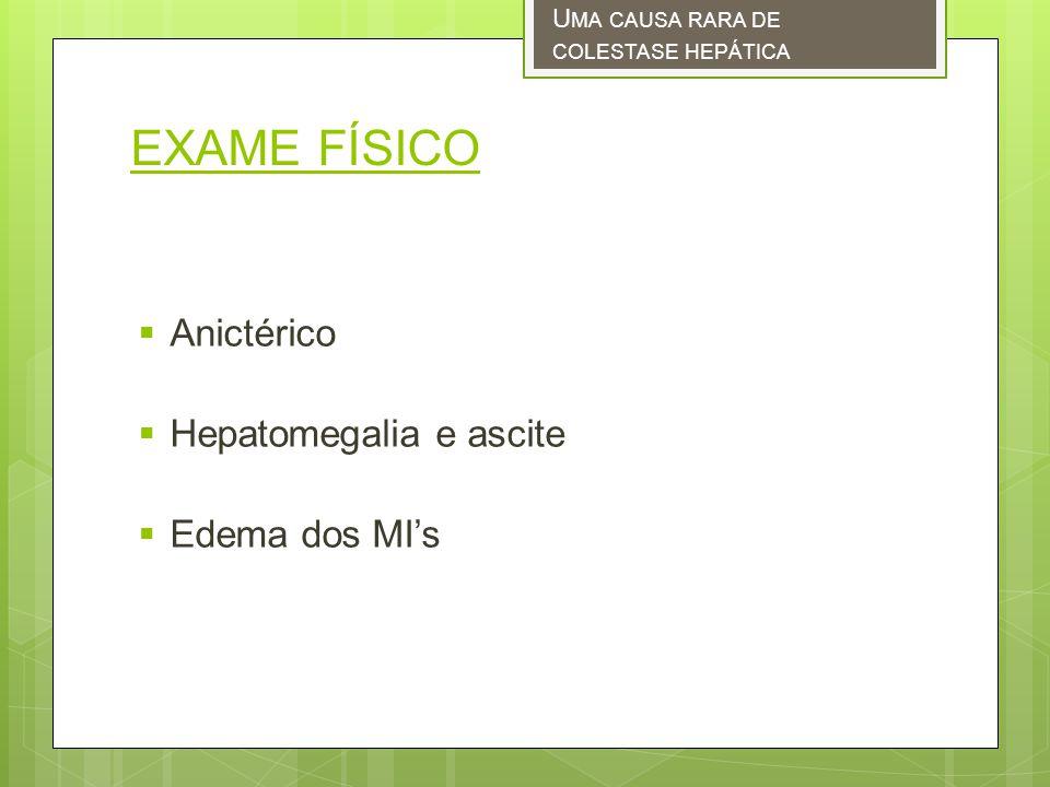 EXAME FÍSICO Anictérico Hepatomegalia e ascite Edema dos MIs U MA CAUSA RARA DE COLESTASE HEPÁTICA