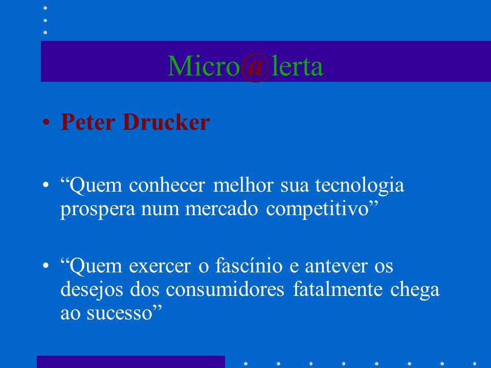 Micro @ lerta Peter Drucker Quem conhecer melhor sua tecnologia prospera num mercado competitivo Quem exercer o fascínio e antever os desejos dos cons