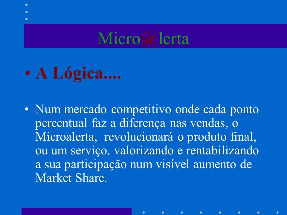 Micro @ lerta A Lógica.... Num mercado competitivo onde cada ponto percentual faz a diferença nas vendas, o Microalerta, revolucionará o produto final
