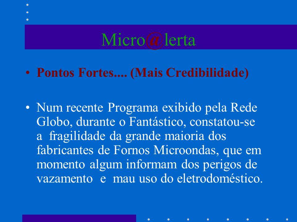 Micro @ lerta Pontos Fortes.... (Mais Credibilidade) Num recente Programa exibido pela Rede Globo, durante o Fantástico, constatou-se a fragilidade da