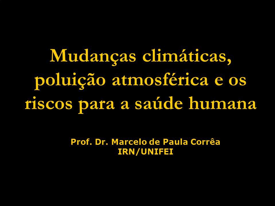 Mudanças climáticas, poluição atmosférica e os riscos para a saúde humana Prof. Dr. Marcelo de Paula Corrêa IRN/UNIFEI