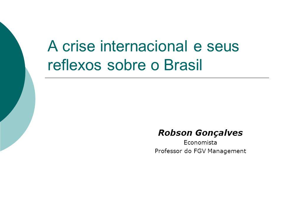 A crise internacional e seus reflexos sobre o Brasil Robson Gonçalves Economista Professor do FGV Management